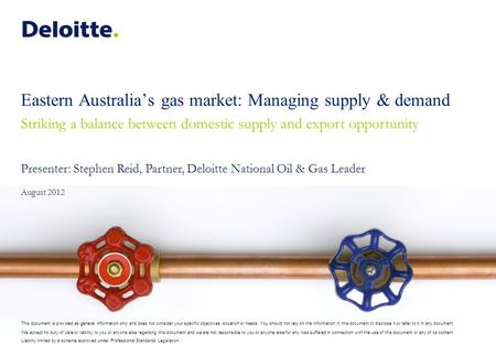 Eastern Australia's gas market: Managing supply & demand Striking a balance between domestic supply and export opportunity Presenter: Stephen Reid, Partner,