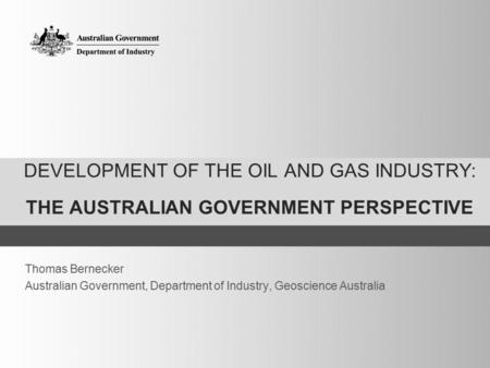 DEVELOPMENT OF THE OIL AND GAS INDUSTRY: THE AUSTRALIAN GOVERNMENT PERSPECTIVE Thomas Bernecker Australian Government, Department of Industry, Geoscience.