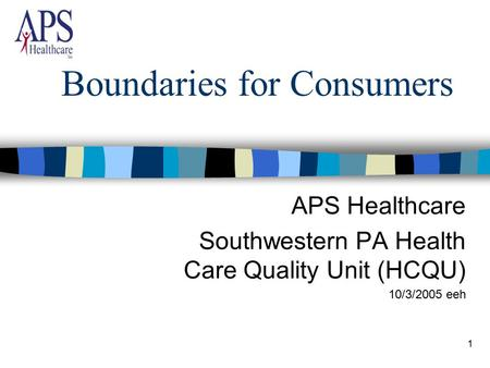 1 Boundaries for Consumers APS Healthcare Southwestern PA Health Care Quality Unit (HCQU) 10/3/2005 eeh.