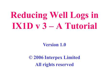 Reducing Well Logs in IX1D v 3 – A Tutorial © 2006 Interpex Limited All rights reserved Version 1.0.