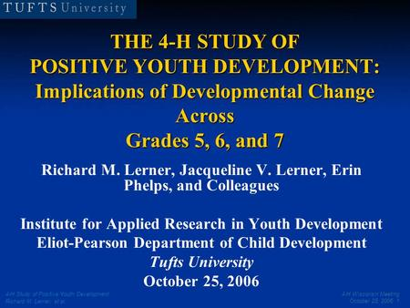 4-H Wisconsin Meeting October 25, 2006 1 4-H Study of Positive Youth Development Richard M. Lerner, et al. THE 4-H STUDY OF POSITIVE YOUTH DEVELOPMENT: