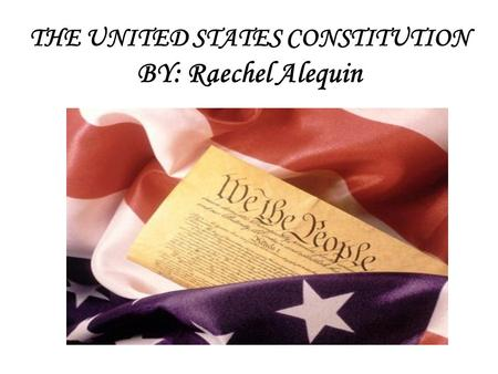 THE UNITED STATES CONSTITUTION THE UNITED STATES CONSTITUTION BY: Raechel Alequin.