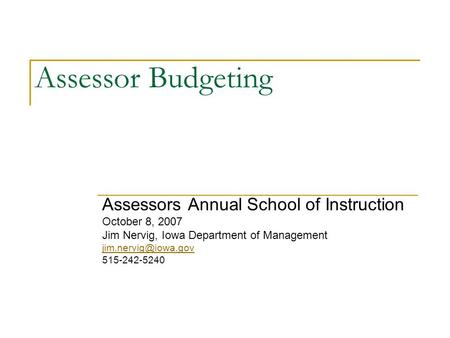 Assessor Budgeting Assessors Annual School of Instruction October 8, 2007 Jim Nervig, Iowa Department of Management 515-242-5240.