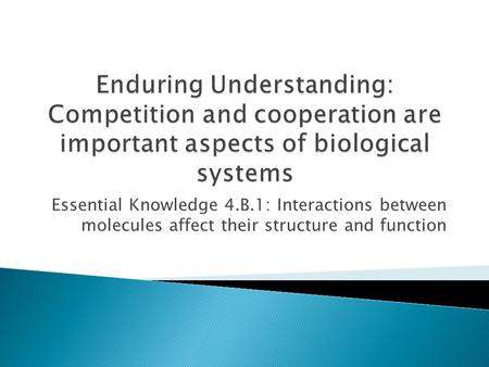 Essential Knowledge 4.B.1: Interactions between molecules affect their structure and function.