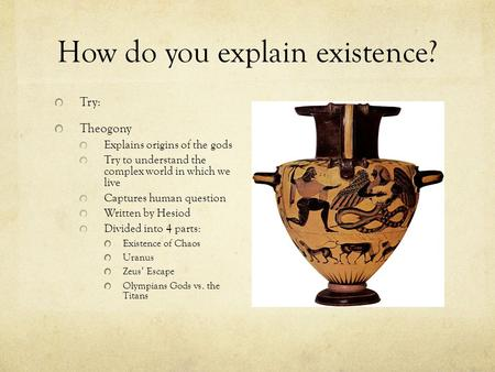 How do you explain existence? Try: Theogony Explains origins of the gods Try to understand the complex world in which we live Captures human question Written.