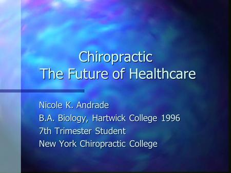 Chiropractic The Future of Healthcare Nicole K. Andrade B.A. Biology, Hartwick College 1996 7th Trimester Student New York Chiropractic College.