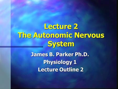 Lecture 2 The Autonomic Nervous System James B. Parker Ph.D. Physiology 1 Lecture Outline 2 Lecture Outline 2.