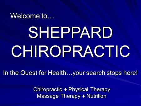 Welcome to… SHEPPARD CHIROPRACTIC In the Quest for Health…your search stops here! Chiropractic ♦ Physical Therapy Massage Therapy ♦ Nutrition.