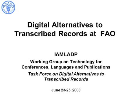 Digital Alternatives to Transcribed Records at FAO IAMLADP Working Group on Technology for Conferences, Languages and Publications Task Force on Digital.