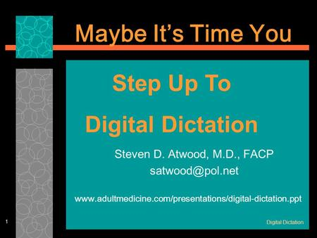 Digital Dictation 1 Steven D. Atwood, M.D., FACP  Maybe It's Time You Step Up.