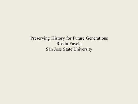 Preserving History for Future Generations Rosita Favela San Jose State University.