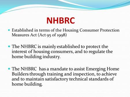 NHBRC Established in terms of the Housing Consumer Protection Measures Act (Act 95 of 1998) The NHBRC is mainly established to protect the interest of.