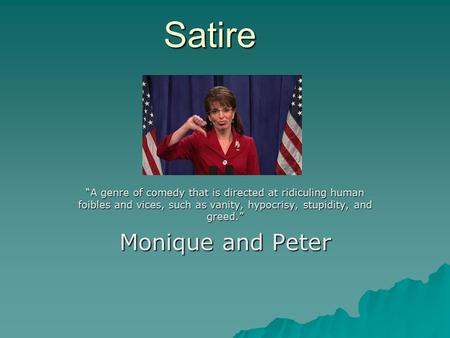 "Satire ""A genre of comedy that is directed at ridiculing human foibles and vices, such as vanity, hypocrisy, stupidity, and greed."" Monique and Peter."