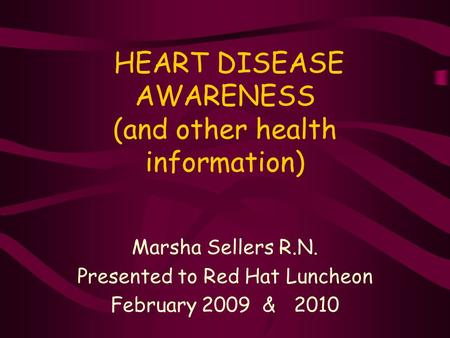 HEART DISEASE AWARENESS (and other health information) Marsha Sellers R.N. Presented to Red Hat Luncheon February 2009 & 2010.