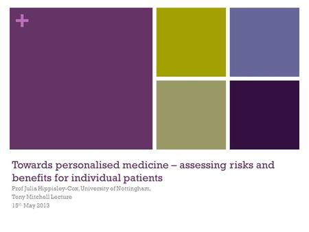 + Towards personalised medicine – assessing risks and benefits for individual patients Prof Julia Hippisley-Cox, University of Nottingham, Tony Mitchell.
