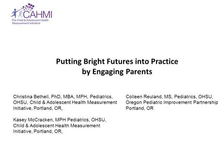 Putting Bright Futures into Practice by Engaging Parents Christina Bethell, PhD, MBA, MPH, Pediatrics, OHSU, Child & Adolescent Health Measurement Initiative,