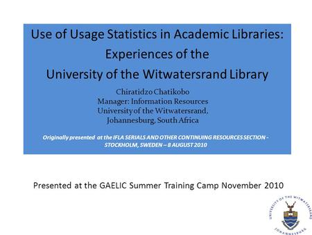 Presented at the GAELIC Summer Training Camp November 2010 Use of Usage Statistics in Academic Libraries: Experiences of the University of the Witwatersrand.
