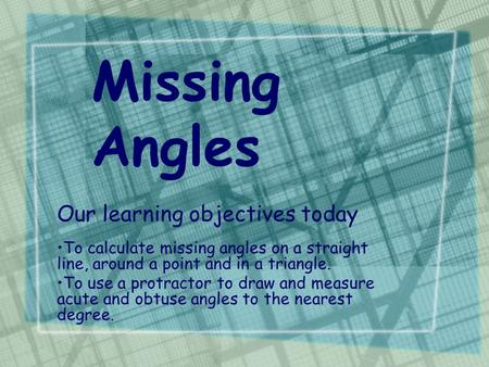 Missing Angles Our learning objectives today To calculate missing angles on a straight line, around a point and in a triangle. To use a protractor to draw.