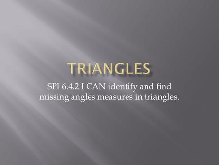 SPI 6.4.2 I CAN identify and find missing angles measures in triangles.