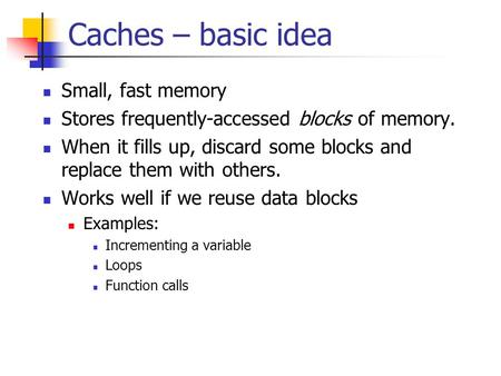 Caches – basic idea Small, fast memory Stores frequently-accessed blocks of memory. When it fills up, discard some blocks and replace them with others.