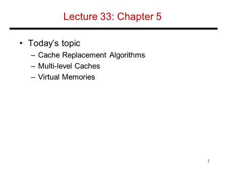 Lecture 33: Chapter 5 Today's topic –Cache Replacement Algorithms –Multi-level Caches –Virtual Memories 1.