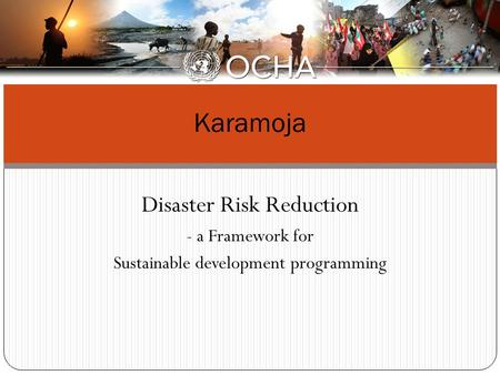 Disaster Risk Reduction - a Framework for Sustainable development programming Karamoja.