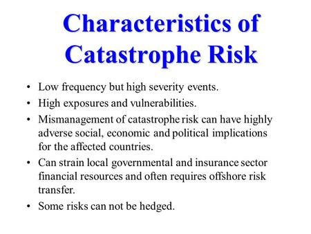 Characteristics of Catastrophe Risk Low frequency but high severity events. High exposures and vulnerabilities. Mismanagement of catastrophe risk can have.