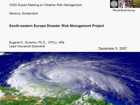 World Bank Group WMO Expert Meeting on Weather Risk Management Geneva, Switzerland South-eastern Europe Disaster Risk Management Project Eugene N. Gurenko,