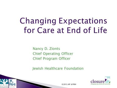 Nancy D. Zionts Chief Operating Officer Chief Program Officer Jewish Healthcare Foundation © 2013 JHF & PRHI.