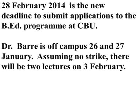 28 February 2014 is the new deadline to submit applications to the B.Ed. programme at CBU. Dr. Barre is off campus 26 and 27 January. Assuming no strike,