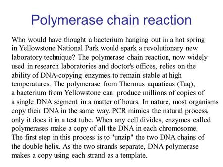 Polymerase chain reaction Who would have thought a bacterium hanging out in a hot spring in Yellowstone National Park would spark a revolutionary new laboratory.