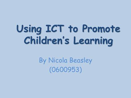 Using ICT to Promote Children's Learning By Nicola Beasley (0600953)