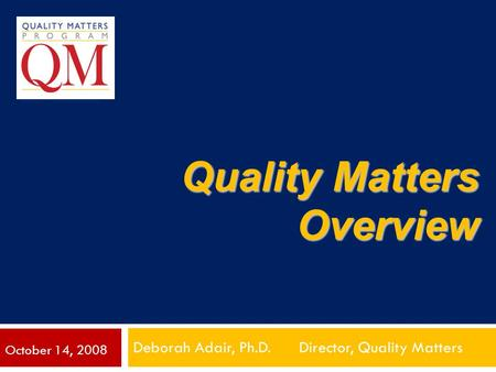 Quality Matters Overview Deborah Adair, Ph.D. Director, Quality Matters October 14, 2008.