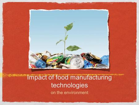 Impact of food manufacturing technologies on the environment.