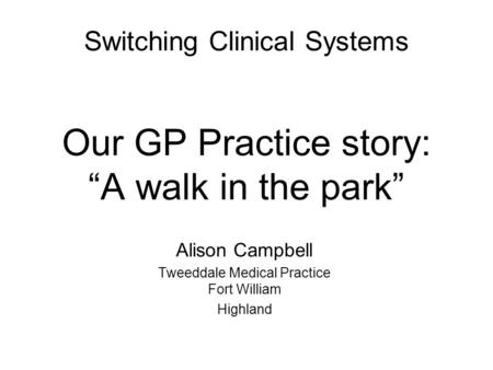 "Switching Clinical Systems Our GP Practice story: ""A walk in the park"" Alison Campbell Tweeddale Medical Practice Fort William Highland."