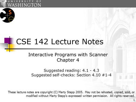 1 CSE 142 Lecture Notes Interactive Programs with Scanner Chapter 4 Suggested reading: 4.1 - 4.3 Suggested self-checks: Section 4.10 #1-4 These lecture.