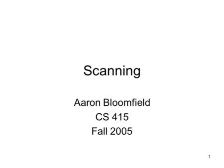 1 Scanning Aaron Bloomfield CS 415 Fall 2005. 2 Parsing & Scanning In real compilers the recognizer is split into two phases –Scanner: translate input.