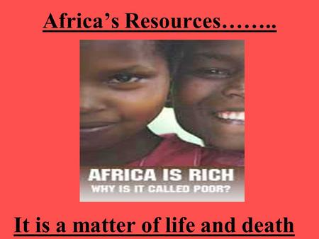 Africa's Resources…….. It is a matter of life and death.
