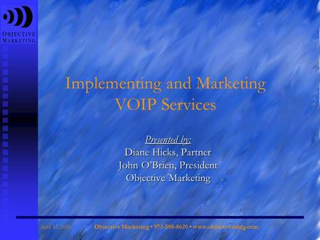 April 15, 2005 Objective Marketing 972-588-8620 www.objectivemktg.com 1 Implementing and Marketing VOIP Services Presented by: Diane Hicks, Partner John.
