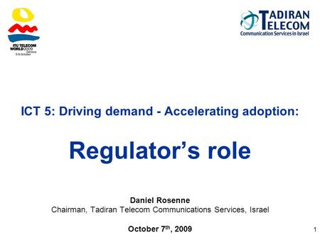 1 ICT 5: Driving demand - Accelerating adoption: Regulator's role Daniel Rosenne Chairman, Tadiran Telecom Communications Services, Israel October 7 th,