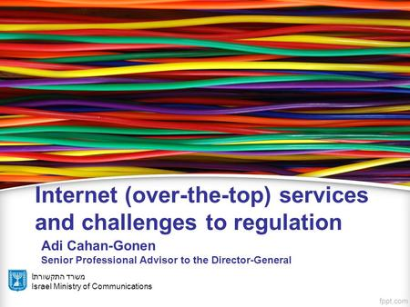 Iמשרד התקשורת Israel Ministry of Communications Internet (over-the-top) services and challenges to regulation Adi Cahan-Gonen Senior Professional Advisor.