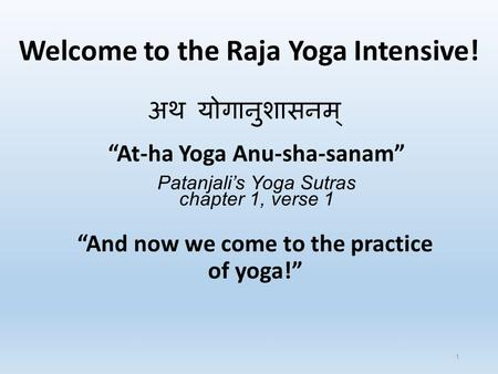 "Welcome to the Raja Yoga Intensive! ""And now we come to the practice of yoga!"" अथ योगानुशासनम् ""At-ha Yoga Anu-sha-sanam"" Patanjali's Yoga Sutras chapter."
