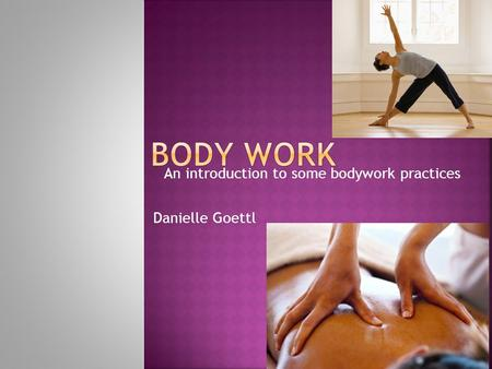 An introduction to some bodywork practices Danielle Goettl.