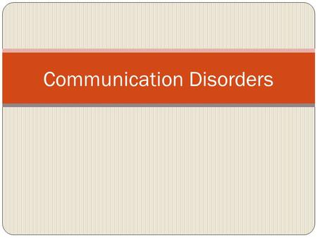 "Communication Disorders. ""Communication is a universal process by which human being exchange ideas, impact, feelings and express needs"" (Adkins, 1991)"