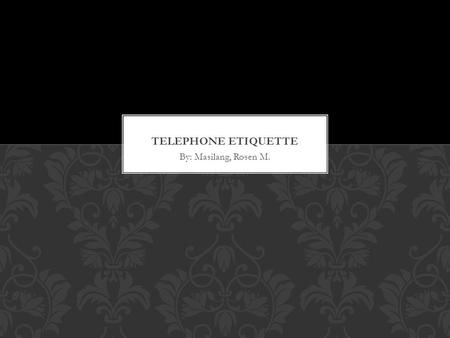 By: Masilang, Rosen M.. Telephone etiquette refers to a set of rules that apply when people make calls to others or when they are receiving a phone call.