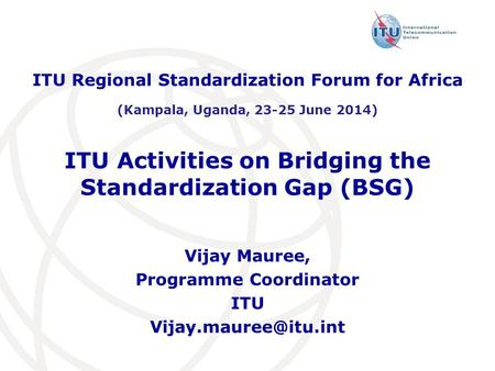 ITU Activities on Bridging the Standardization Gap (BSG) ITU Regional Standardization Forum for Africa (Kampala, Uganda, 23-25 June 2014) Vijay Mauree,
