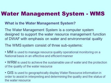 Water Management System - WMS What is the Water Management System? The Water Management System is a computer system designed to support the water resource.