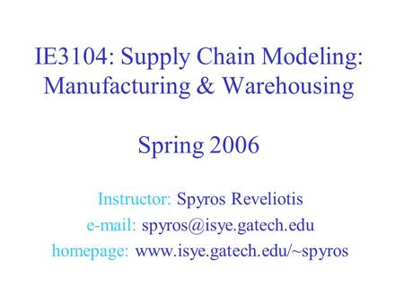 Instructor: Spyros Reveliotis   homepage:  IE3104: Supply Chain Modeling: Manufacturing & Warehousing.