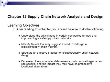Chapter 12 Supply Chain Network Analysis and Design Learning Objectives  After reading this chapter, you should be able to do the following: Understand.
