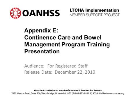 Appendix E: Continence Care and Bowel Management Program Training Presentation Audience: For Registered Staff Release Date: December 22, 2010.